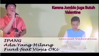 Special Valentine / ADA YANG HILANG - IPANG cover by fuad feat Vinis Oki
