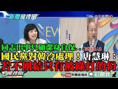 【精彩】同志出事只顧潔身自保!國民黨對韓冷處理 唐慧琳:若不團結只有被綠壓著打的份!