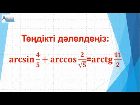 Теңдікті дәлелдеңіз:  Arcsin(4/5)+arccos(2/V5)=arctg(11/2) // Кері тригонометриялық функциялар