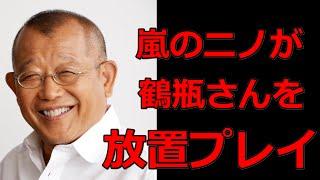 笑福亭鶴瓶が嵐の二宮和也に完全放置プレイを喰らう 鶴瓶さんがテレビ番...