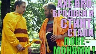 AXE BRO - БРОДВЕЙ И СТИНТ СТАЛИ ПОКЕМОНАМИ!