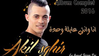 Cheb Akil Sghir 2016 - Ana Wanti 3ayla Wahda | Album Complet ♥