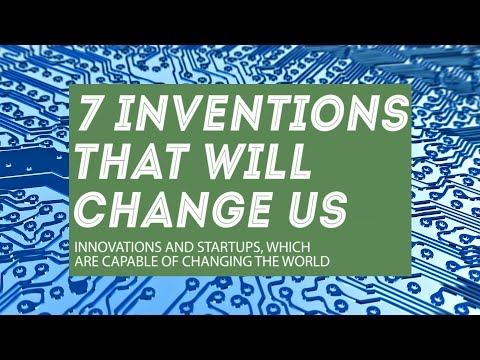 7 inventions that will change us and the future of the world