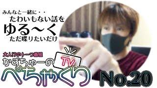 【かずちゅーのぺちゃくりTV】No.20