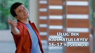 Ulugbek Rahmatullayev - 16-17 yoshimda (video)