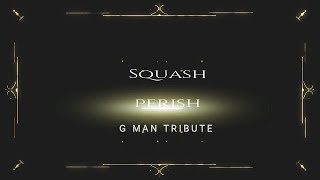 Squash - Perish (G-Man Tribute) October 2017