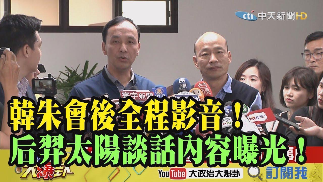 【精彩】 韓朱會後全程影音!后羿太陽談話內容曝光!