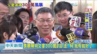 20190905中天新聞 開酸陳明文「300萬」! 柯:年紀大不會轉帳?