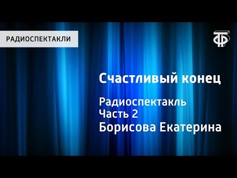 Екатерина Борисова. Счастливый конец. Радиоспектакль. Часть 2