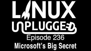 Microsoft's Big Secret   LINUX Unplugged 236