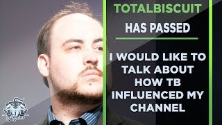 Totalbiscuit has passed and I would like to talk about how he influenced this channel