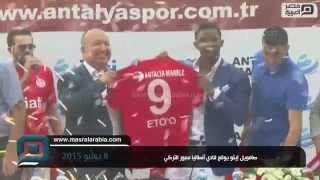 مصر العربية |  صامويل إيتو يوقع لنادي أنطاليا سبور التركي