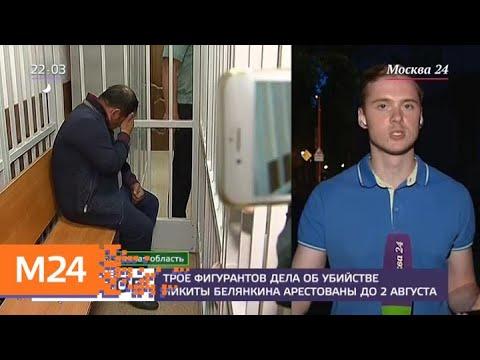 Трое фигурантов дела об убийстве Никиты Белянкина арестованы - Москва 24