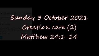 Sunday 3 October 2021   Creation care (2)     Matthew 24:1-14
