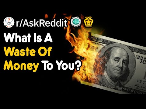 What Is A Waste Of Money To You? (r/AskReddit)