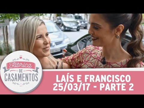 Fábrica de Casamentos (25/03/17) - Laís e Francisco - Parte 2