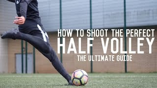 How To Score A Half Volley | The Ultimate Guide To Striking The Perfect Half Volley