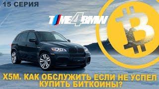 Х5М. Как обслуживать если не успел купить биткоины? О чем молчал Давидыч. | BMW Блог 15 серия