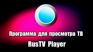 Программа для просмотра ТВ RusTV Player. Просмотр ТВ онлайн