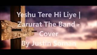 Yeshu Tere Hi Liye / Zarurat The Band, Cover By Justin Soman