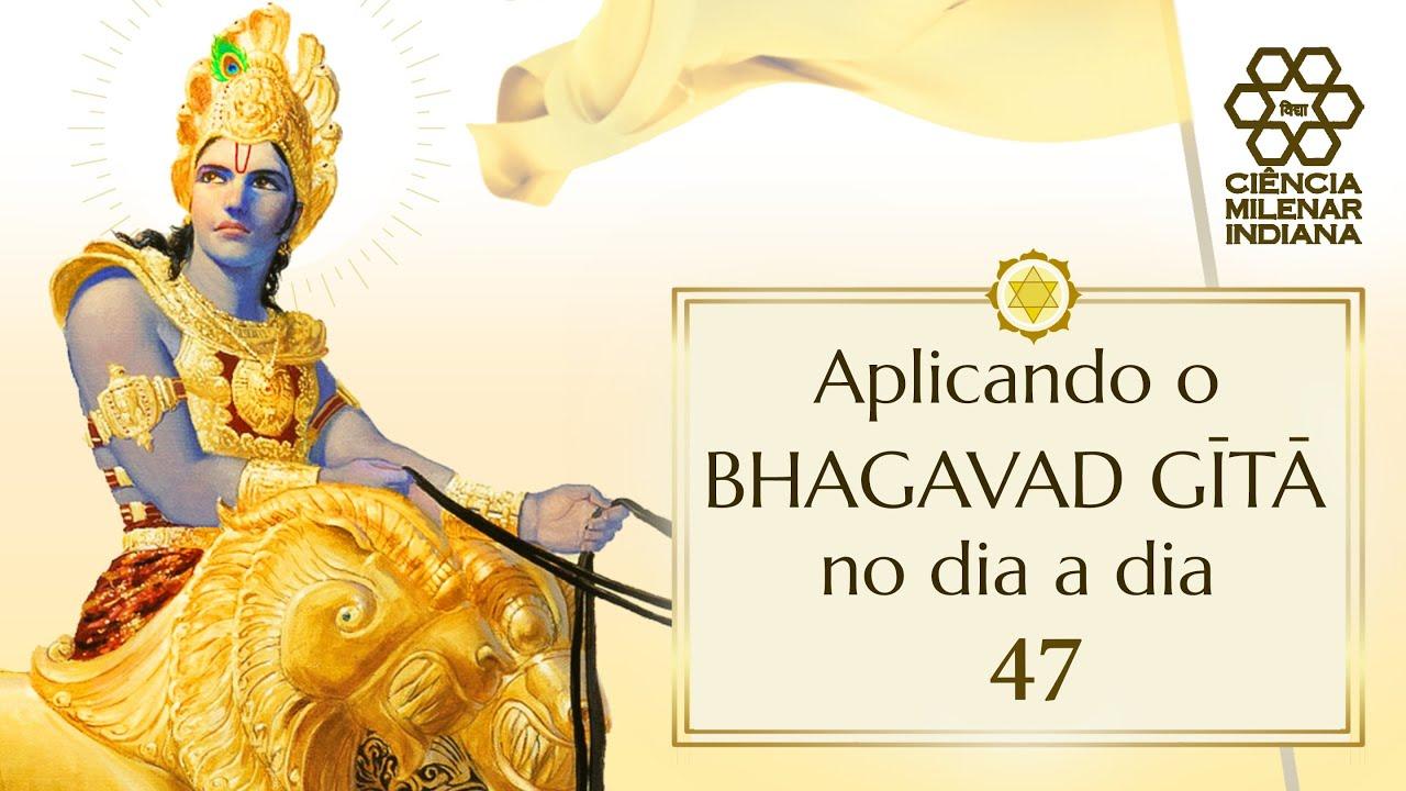 Aplicando o Bhagavad Gita no dia a dia - AULA 47