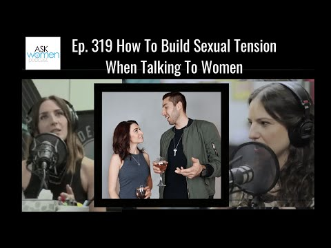 Ep. 319 How To Build Sexual Tension When Talking To Women (Take 2 Ask Women Podcast 2019)