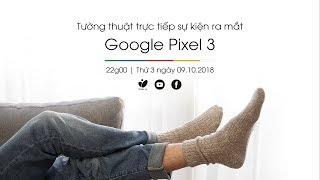 Tường thuật trực tiếp sự kiện ra mắt Google Pixel 3