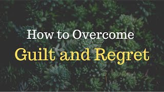 How to Overcome Guilt and Regret