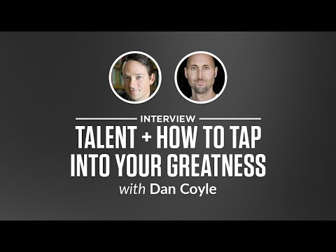 Interview: Talent + How to Tap into Your Greatness with Dan Coyle