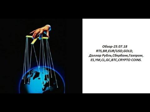Обзор-25.07.18 RTS,BR,EUR/USD,GOLD, Доллар Рубль,Сбербанк,Газпром,ES,YM,CL,GC,BTC,CRYPTO COINS