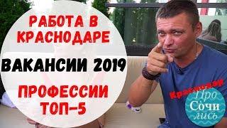 🔻Работа Краснодар 2019 ➤вакансии 2019 ➤ТОП-5 востребованных профессий 🔵видео ПроСОЧИлись Краснодар
