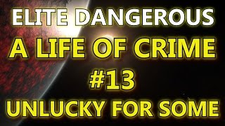Elite Dangerous - A Life Of Crime #13 - Unlucky For Some