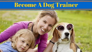 How Do You Become A Dog Trainer And Have A Dog Training Career
