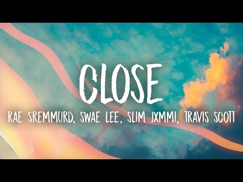 Rae Sremmurd, Swae Lee, Slim Jxmmi - CLOSE (Lyrics) ft. Travis Scott