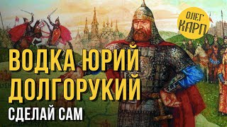 Рецепт водки ЮРИЙ ДОЛГОРУКИЙ. Проще не бывает. // Олег Карп