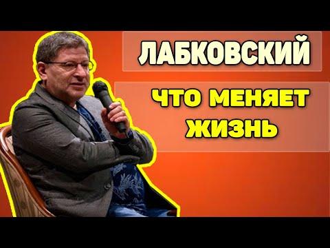 МИХАИЛ ЛАБКОВСКИЙ - ЧТО МЕНЯЕТ ВАШУ ЖИЗНЬ