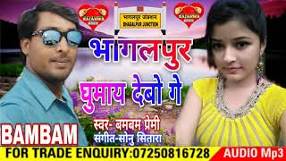 Bambam Premi 2018 Ka Super hit Song भागलपुर घुमायवो तोरा गे Bhagalpur ghumaibo Tora ge Subscribe