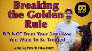 Breaking the Golden Rule  Don't treat your dog like you want to be treated!  In VR180