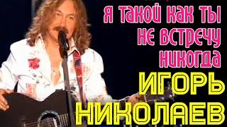 """Игорь Николаев """"Я такой как ты не встречу никогда"""""""