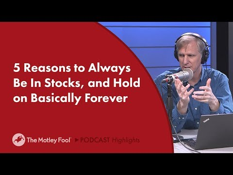 5 Reasons to Always Be in Stocks and Hold on Basically Forever