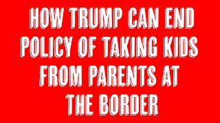 How Trump Can End Policy of Taking Kids From Parents at the Border