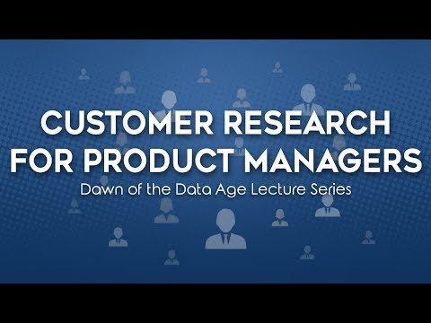 Customer Research For Product Managers - Dawn of The Data Age Lecture Series