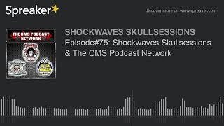 Episode#75: Shockwaves Skullsessions & The CMS Podcast Network