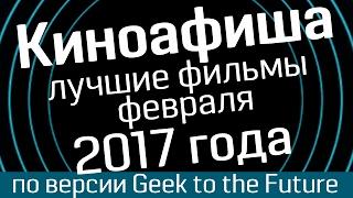 Киноафиша: февраль 2017- лучшие фильмы по версии Geek to the Future и WasabiTV - киноновинки 2017