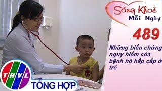 THVL | Những biến chứng nguy hiểm của bệnh hô hấp cấp ở trẻ | Sống khỏe mỗi ngày - Kỳ 489