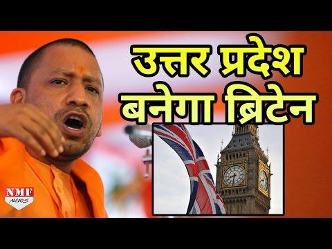 देखिए कैसे Yogi Adityanath Uttar Pradesh को Britain बनाने जा रहे हैं