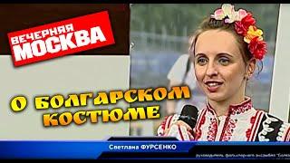 Смотреть видео О Болгарском костюме. Вечерняя Москва онлайн