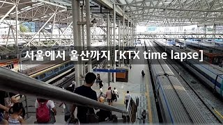 """KTX 타임랩스"" 서울에서 울산까지 한번에 보기 (From Seoul To Ulsan KTX time lapse)"