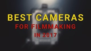 Best cameras for independent filmmakers in 2017 | my top 8 recommendations