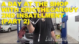 A Day At The Shop With Ericthecarguy 2nd Installment (Part 2)
